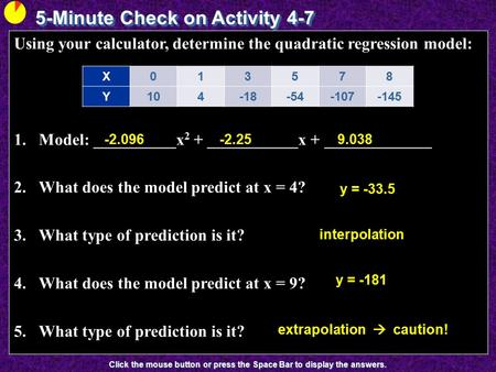 5-Minute Check on Activity 4-7 Click the mouse button or press the Space Bar to display the answers. Using your calculator, determine the quadratic regression.