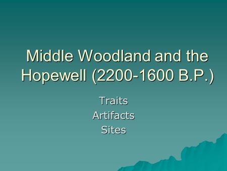 Middle Woodland and the Hopewell (2200-1600 B.P.) TraitsArtifactsSites.