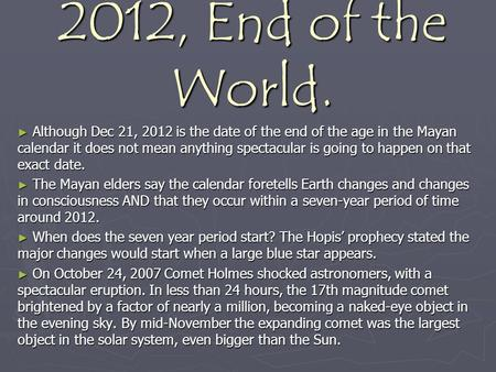 2012, End of the World. ► Although Dec 21, 2012 is the date of the end of the age in the Mayan calendar it does not mean anything spectacular is going.