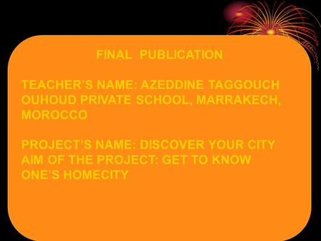 FINAL PUBLICATION TEACHER'S NAME: AZEDDINE TAGGOUCH OUHOUD PRIVATE SCHOOL, MARRAKECH, MOROCCO PROJECT'S NAME: DISCOVER YOUR CITY AIM OF THE PROJECT: GET.