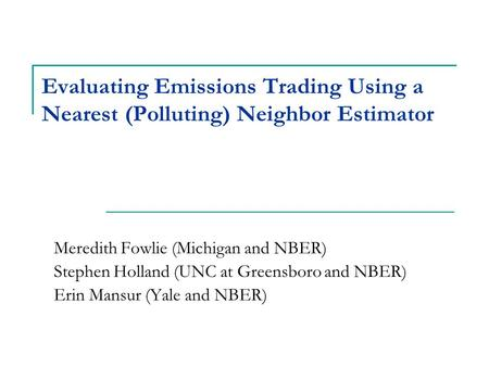 Evaluating Emissions Trading Using a Nearest (Polluting) Neighbor Estimator Meredith Fowlie (Michigan and NBER) Stephen Holland (UNC at Greensboro and.