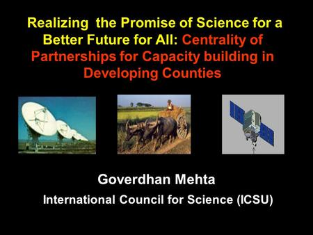 Goverdhan Mehta International Council for Science (ICSU) Realizing the Promise of Science for a Better Future for All: Centrality of Partnerships for Capacity.