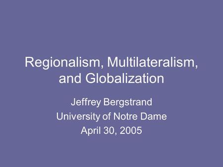 Regionalism, Multilateralism, and Globalization Jeffrey Bergstrand University of Notre Dame April 30, 2005.