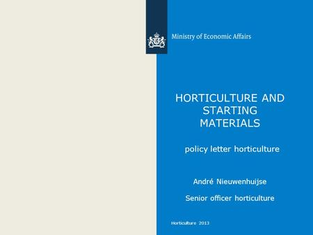 Horticulture 2013 HORTICULTURE AND STARTING MATERIALS policy letter horticulture André Nieuwenhuijse Senior officer horticulture.