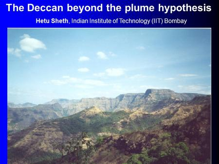 The Deccan beyond the plume hypothesis Hetu Sheth, Indian Institute of Technology (IIT) Bombay.