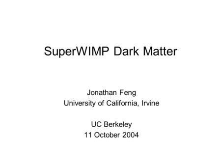 SuperWIMP Dark Matter Jonathan Feng University of California, Irvine UC Berkeley 11 October 2004.