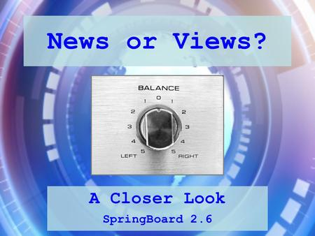 News or Views? A Closer Look SpringBoard 2.6. News or Views? We tend to think that news articles are objective, which means they are based on factual.