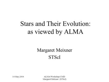 14 May 2004ALMA Workshop UMD Margaret Meixner (STScI) Stars and Their Evolution: as viewed by ALMA Margaret Meixner STScI.