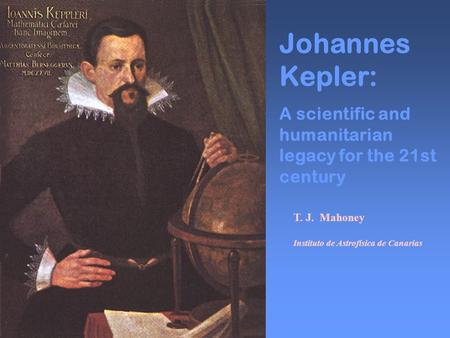 Johannes Kepler: A scientific and humanitarian legacy for the 21st century T. J. Mahoney Instituto de Astrofísica de Canarias.