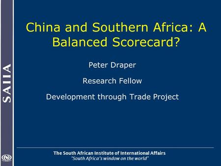 "The South African Institute of International Affairs ""South Africa's window on the world"" China and Southern Africa: A Balanced Scorecard? Peter Draper."