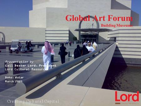 Global Art Forum Building Museums Presentation by Gail Dexter Lord, President Lord Cultural Resources Doha, Qatar March 2009.