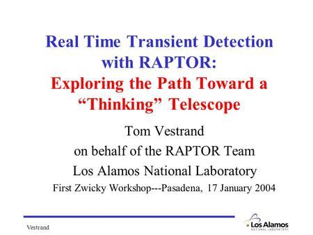 "Vestrand Real Time Transient Detection with RAPTOR: Exploring the Path Toward a ""Thinking"" Telescope Tom Vestrand on behalf of the RAPTOR Team Los Alamos."