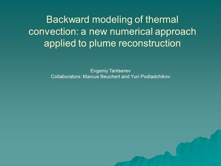 Backward modeling of thermal convection: a new numerical approach applied to plume reconstruction Evgeniy Tantserev Collaborators: Marcus Beuchert and.