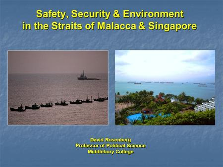 Safety, Security & Environment in the Straits of Malacca & Singapore David Rosenberg Professor of Political Science Middlebury College.