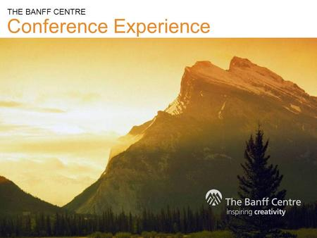 Conference Experience THE BANFF CENTRE. The Banff Centre is a globally respected arts, cultural, educational institution, and conference centre. A catalyst.