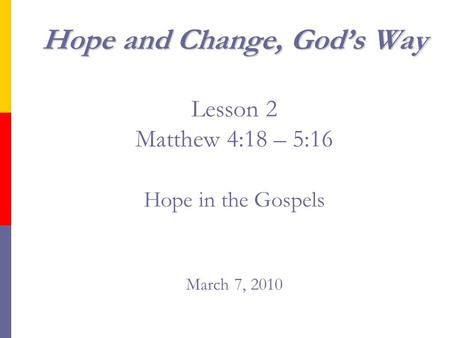 Hope and Change, God's Way Hope and Change, God's Way Lesson 2 Matthew 4:18 – 5:16 Hope in the Gospels March 7, 2010.
