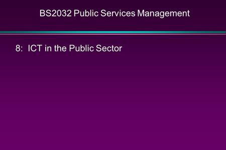 BS2032 Public Services Management 8: ICT in the Public Sector.