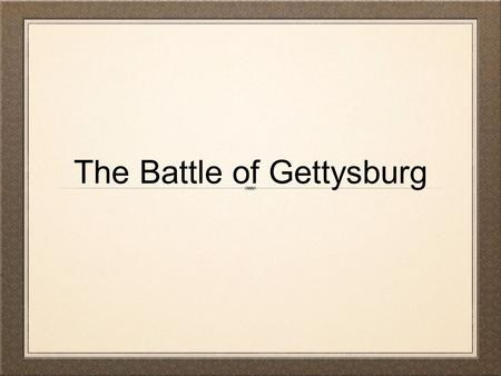 The Battle of Gettysburg. This most famous and most important Civil War Battle occurred over three hot summer days, July 1 to July 3, 1863, around the.