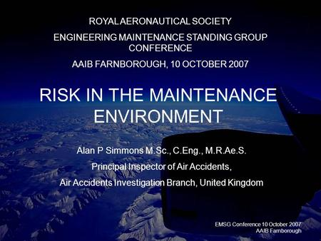 EMSG Conference 10 October 2007 AAIB Farnborough RISK IN THE MAINTENANCE ENVIRONMENT ROYAL AERONAUTICAL SOCIETY ENGINEERING MAINTENANCE STANDING GROUP.