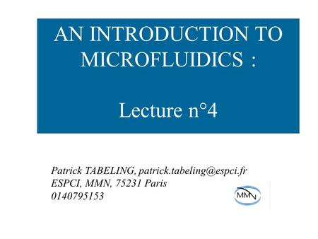 AN INTRODUCTION TO MICROFLUIDICS : Lecture n°4 Patrick TABELING, ESPCI, MMN, 75231 Paris 0140795153.