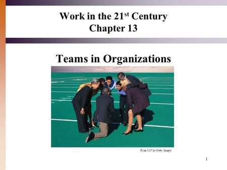 1 Work in the 21 st Century Chapter 13 Teams in Organizations Ryan McVay/Getty Images.