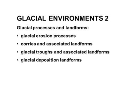 GLACIAL ENVIRONMENTS 2 Glacial processes and landforms:
