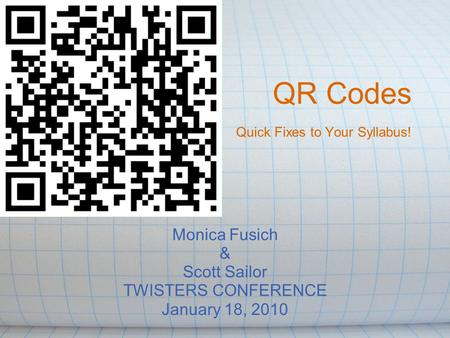 QR Codes Quick Fixes to Your Syllabus! Monica Fusich & Scott Sailor TWISTERS CONFERENCE January 18, 2010.