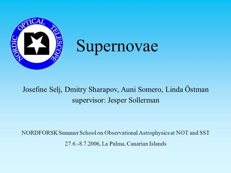 Supernovae Josefine Selj, Dmitry Sharapov, Auni Somero, Linda Östman supervisor: Jesper Sollerman NORDFORSK Summer School on Observational Astrophysics.
