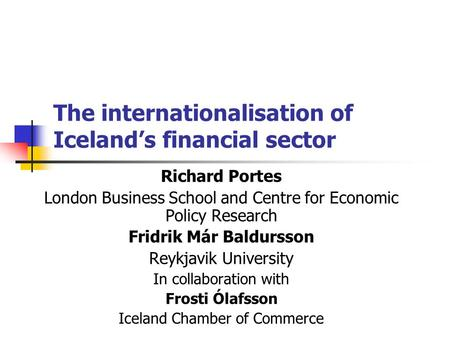 The internationalisation of Iceland's financial sector Richard Portes London Business School and Centre for Economic Policy Research Fridrik Már Baldursson.
