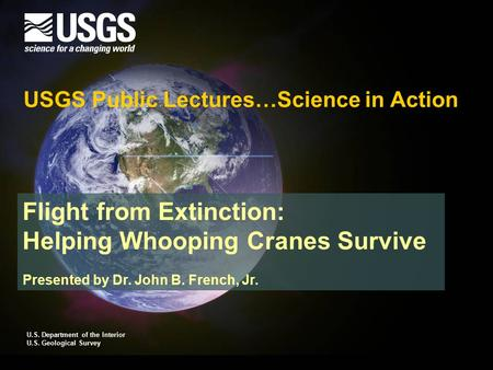 Flight from Extinction: Helping Whooping Cranes Survive Presented by Dr. John B. French, Jr. USGS Public Lectures…Science in Action U.S. Department of.