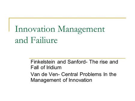 Innovation Management and Failiure Finkelstein and Sanford- The rise and Fall of Iridium Van de Ven- Central Problems In the Management of Innovation.