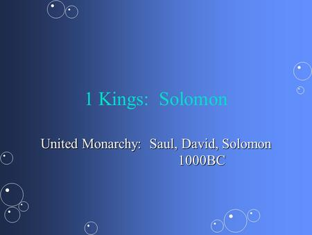 1 Kings: Solomon United Monarchy: Saul, David, Solomon 1000BC.