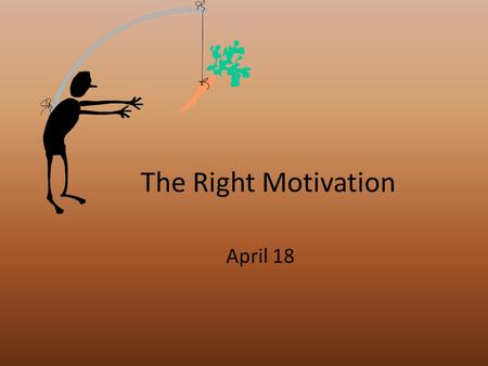 The Right Motivation April 18. Think About It … What are some different ways you have served in church ministry over the years? What were some reasons.