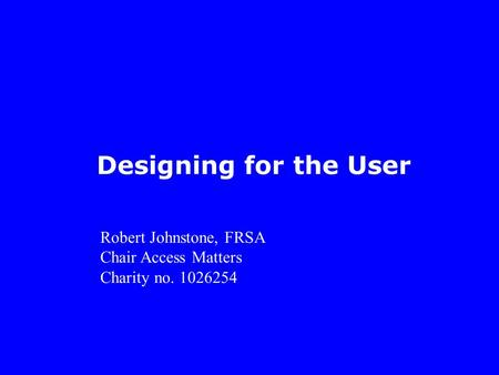 Designing for the User Robert Johnstone, FRSA Chair Access Matters Charity no. 1026254.