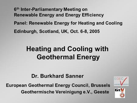 Heating and Cooling with Geothermal Energy Dr. Burkhard Sanner European Geothermal Energy Council, Brussels Geothermische Vereinigung e.V., Geeste 6 th.