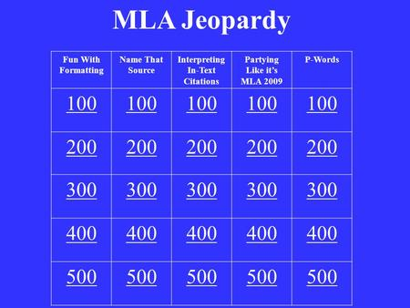 MLA Jeopardy Fun With Formatting Name That Source Interpreting In-Text Citations Partying Like it's MLA 2009 P-Words 100 200 300 400 500.