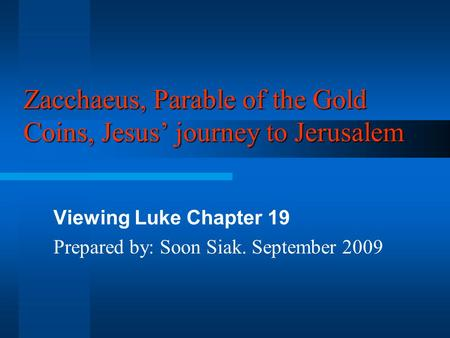 Zacchaeus, Parable of the Gold Coins, Jesus' journey to Jerusalem Viewing Luke Chapter 19 Prepared by: Soon Siak. September 2009.
