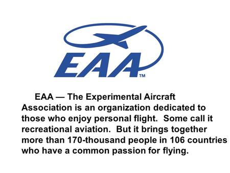 EAA — The Experimental Aircraft Association is an organization dedicated to those who enjoy personal flight. Some call it recreational aviation. But it.