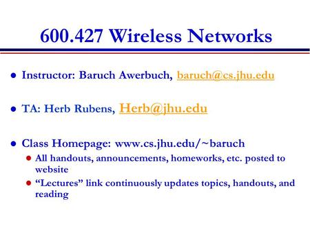 600.427 Wireless Networks Instructor: Baruch Awerbuch, TA: Herb Rubens,  Class Homepage: