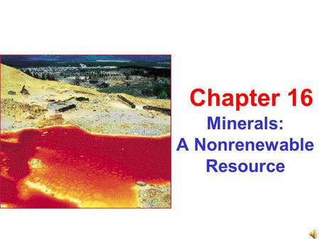 Minerals: A Nonrenewable Resource Chapter 16. A spectacular slide show presentation by Mr. Berkheimer and some very, very special guest speakers!