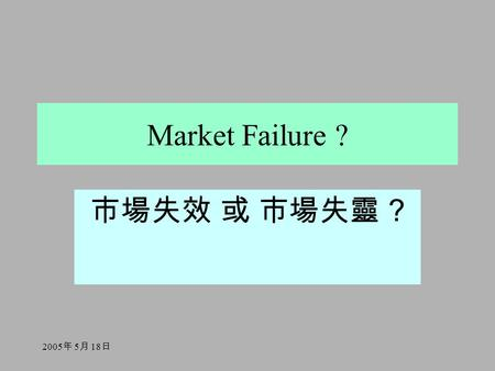 2005 年 5 月 18 日 Market Failure ? 市場失效 或 市場失靈 ?. 2005 年 5 月 18 日 Pareto Efficiency 巴列圖效率狀態 Efficiency is attained if it is impossible to reallocate resources.