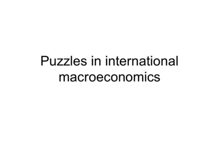 Puzzles in international macroeconomics. Six major puzzles in international macroeconomics: search for a common cause Obsteld M. and K. Rogoff, The Six.