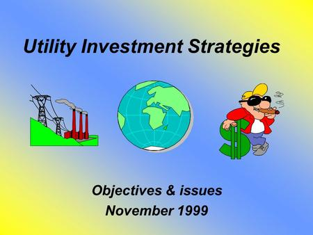 Utility Investment Strategies Objectives & issues November 1999.
