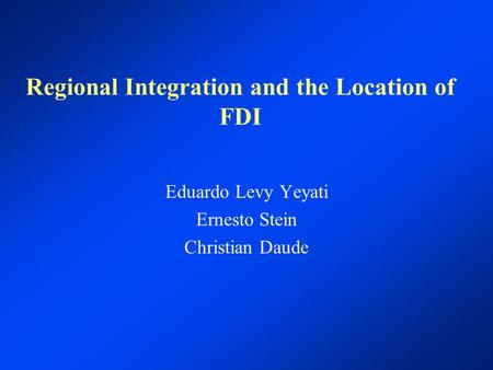Regional Integration and the Location of FDI Eduardo Levy Yeyati Ernesto Stein Christian Daude.