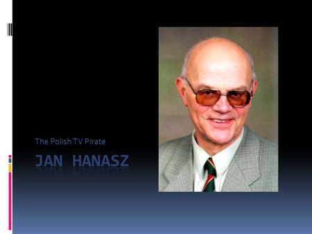 The Polish TV Pirate My project is about my own grandfather Jan Hanasz, an astronomer from Poland's University of Torun. He was born in 1934 In Torun,