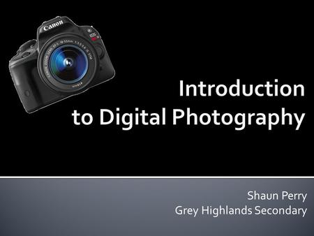 Shaun Perry Grey Highlands Secondary.  Digital Photography Basics  The Art of Photography  Hands-On.