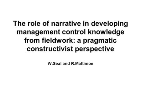 The role of narrative in developing management control knowledge from fieldwork: a pragmatic constructivist perspective W.Seal and R.Mattimoe.