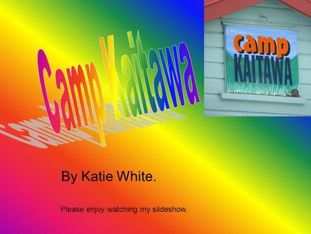 By Katie White. Please enjoy watching my slideshow.