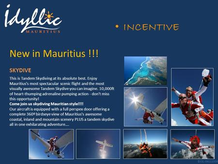 INCENTIVE New in Mauritius !!! This is Tandem Skydiving at its absolute best. Enjoy Mauritius's most spectacular scenic flight and the most visually awesome.