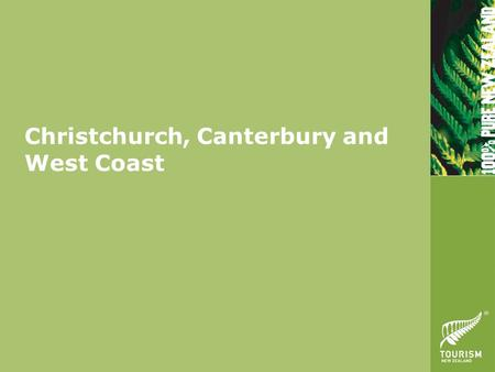 "Christchurch, Canterbury and West Coast. Key Themes ""Mountains to the Sea"" The Garden City - gateway to the South Island Mt Aoraki / Mt Cook Marine Eco-tourism."